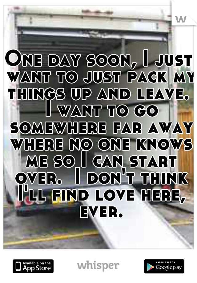 One day soon, I just want to just pack my things up and leave.  I want to go somewhere far away where no one knows me so I can start over.  I don't think I'll find love here, ever.