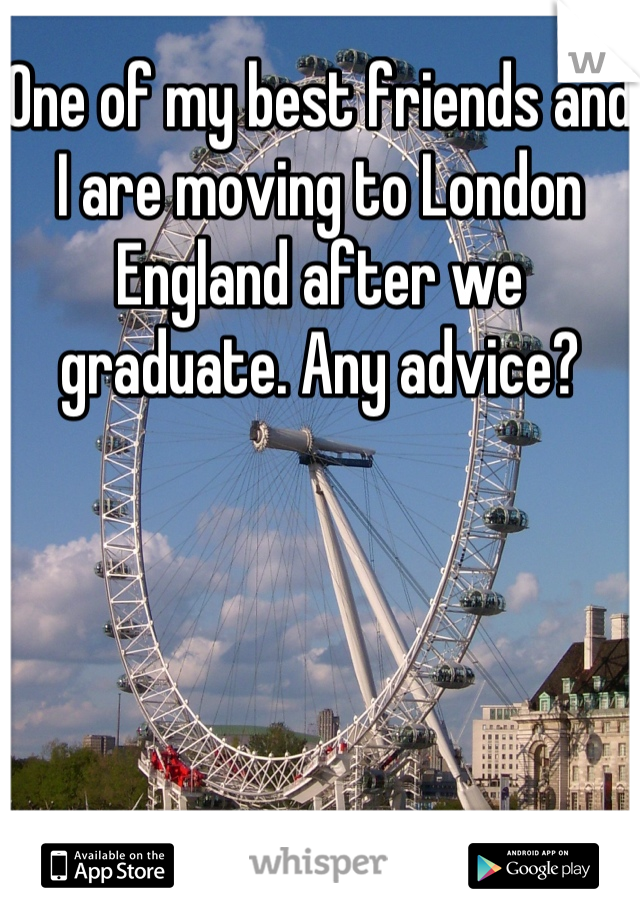 One of my best friends and I are moving to London England after we graduate. Any advice?