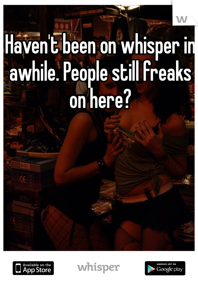 Haven't been on whisper in awhile. People still freaks on here?