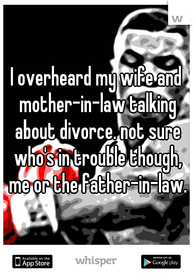 I overheard my wife and mother-in-law talking about divorce. not sure who's in trouble though, me or the father-in-law.