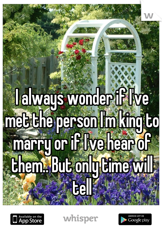 I always wonder if I've met the person I'm king to marry or if I've hear of them.. But only time will tell