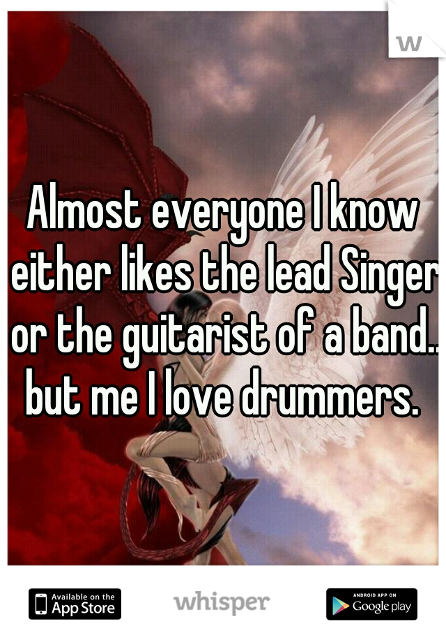 Almost everyone I know either likes the lead Singer or the guitarist of a band..  but me I love drummers.
