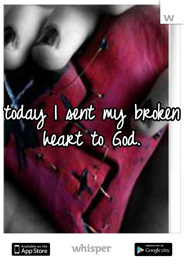 today I sent my broken heart to God.