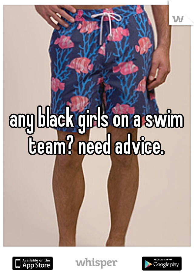 any black girls on a swim team? need advice.