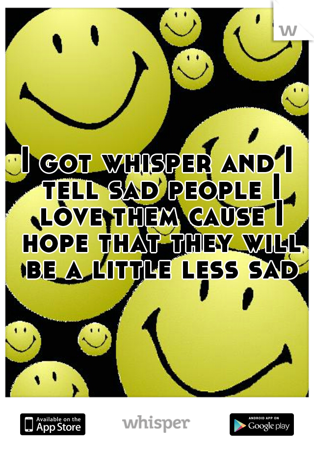 I got whisper and I tell sad people I love them cause I hope that they will be a little less sad