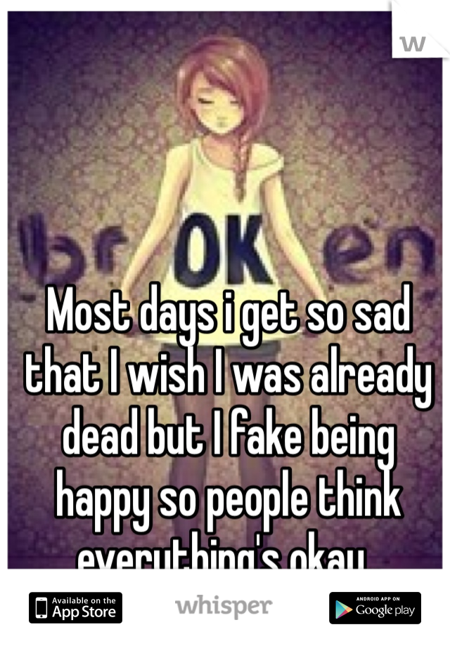 Most days i get so sad that I wish I was already dead but I fake being happy so people think everything's okay..