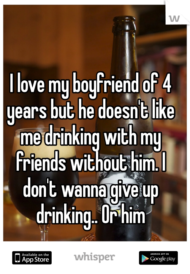 I love my boyfriend of 4 years but he doesn't like me drinking with my friends without him. I don't wanna give up drinking.. Or him
