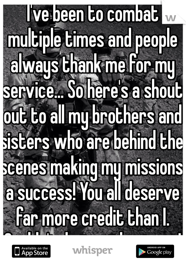 I've been to combat multiple times and people always thank me for my service... So here's a shout out to all my brothers and sisters who are behind the scenes making my missions a success! You all deserve far more credit than I. Couldn't do it without you!