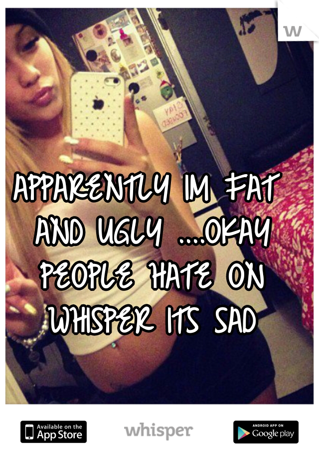 APPARENTLY IM FAT AND UGLY ....OKAY PEOPLE HATE ON WHISPER ITS SAD
