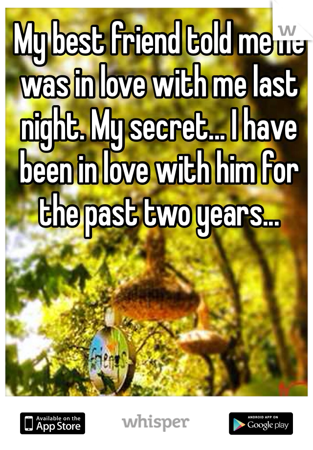 My best friend told me he was in love with me last night. My secret... I have been in love with him for the past two years...