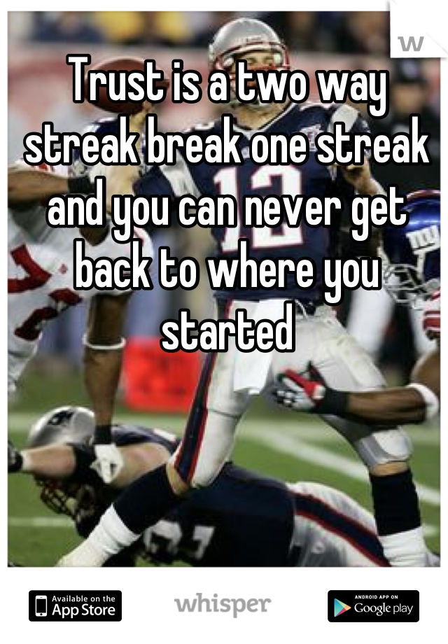Trust is a two way streak break one streak and you can never get back to where you started