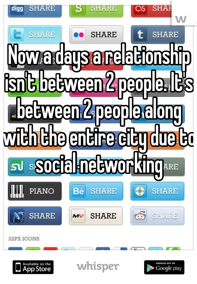 Now a days a relationship isn't between 2 people. It's between 2 people along with the entire city due to social networking