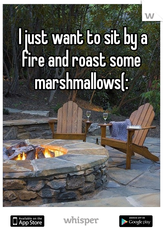 I just want to sit by a fire and roast some marshmallows(: