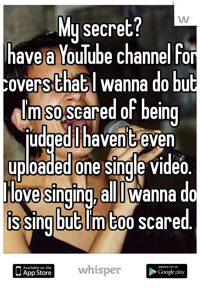 My secret? I have a YouTube channel for covers that I wanna do but I'm so scared of being judged I haven't even uploaded one single video. I love singing, all I wanna do is sing but I'm too scared.