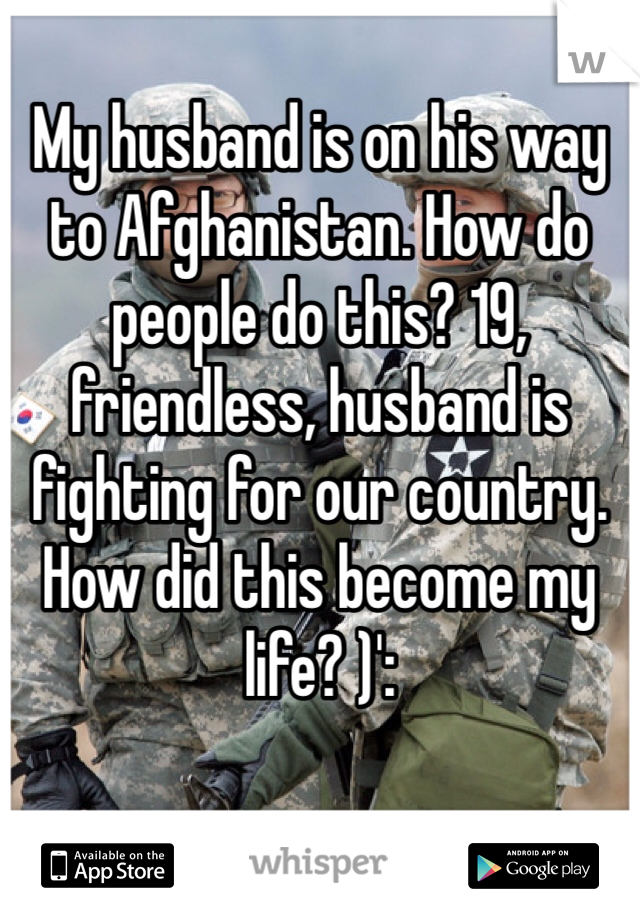 My husband is on his way to Afghanistan. How do people do this? 19, friendless, husband is fighting for our country. How did this become my life? )':