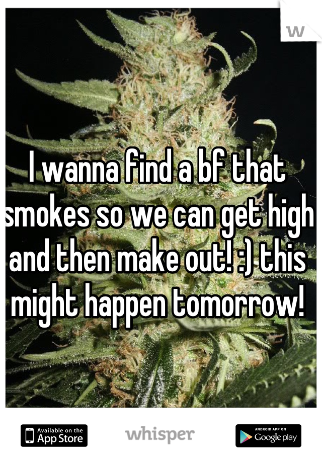 I wanna find a bf that smokes so we can get high and then make out! :) this might happen tomorrow!