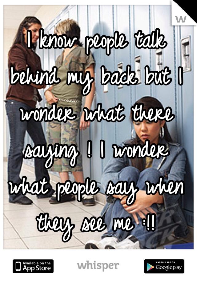 I know people talk behind my back but I wonder what there saying ! I wonder what people say when they see me :!!
