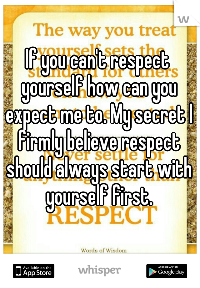 If you can't respect yourself how can you expect me to. My secret I firmly believe respect should always start with yourself first.