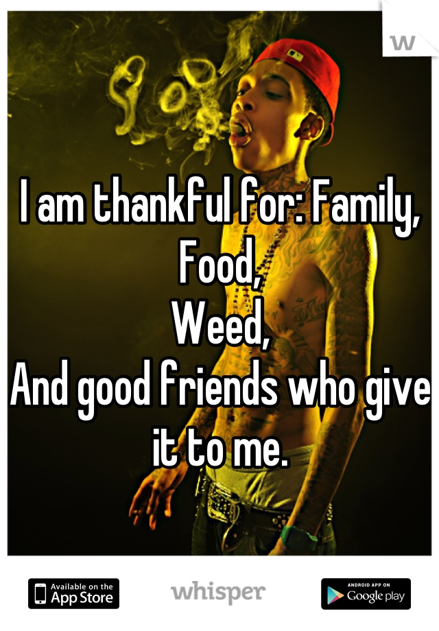 I am thankful for: Family, Food, Weed, And good friends who give it to me.