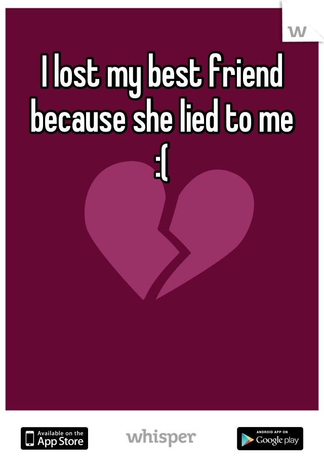 I lost my best friend because she lied to me :(