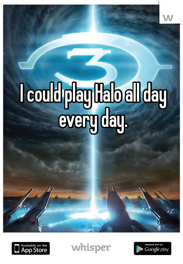 I could play Halo all day every day.