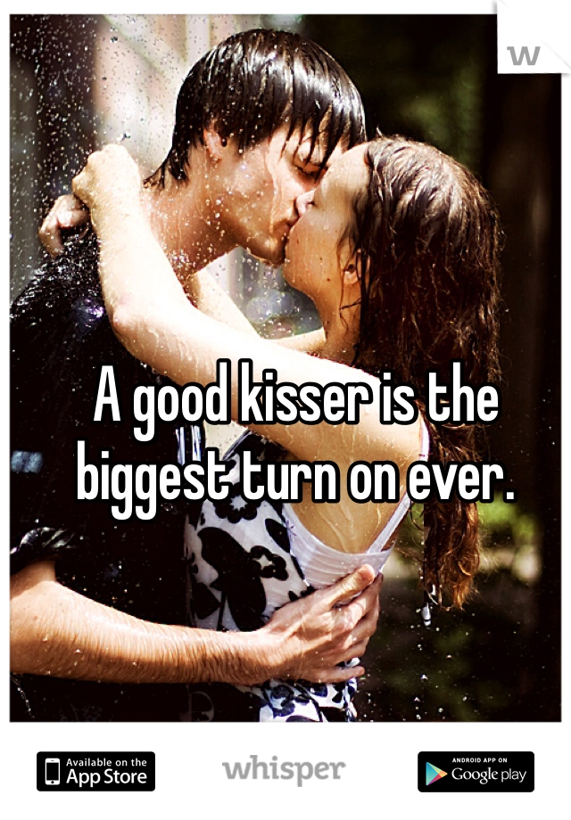 A good kisser is the biggest turn on ever.