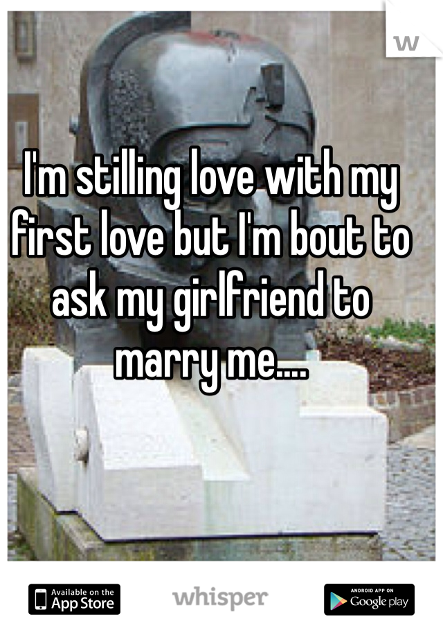 I'm stilling love with my first love but I'm bout to ask my girlfriend to marry me....