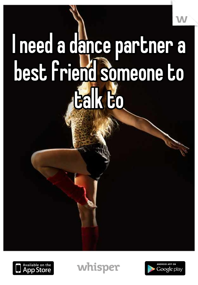 I need a dance partner a best friend someone to talk to