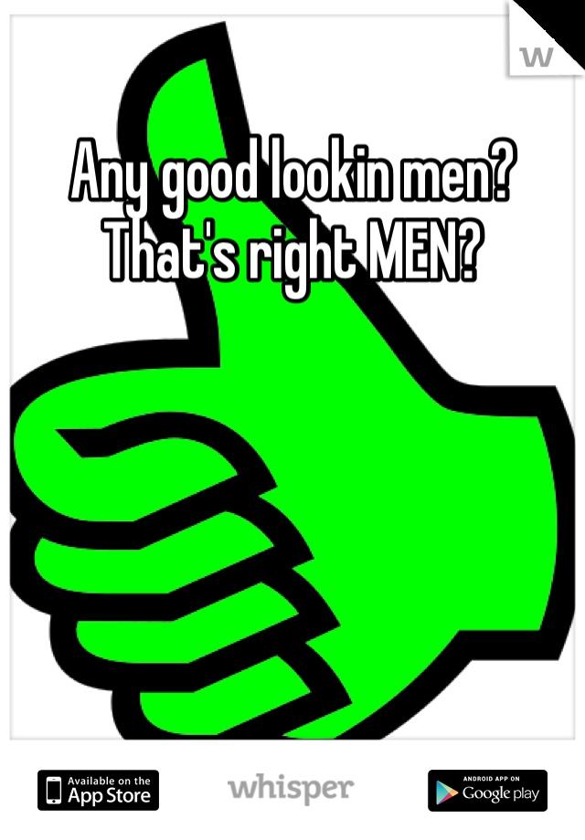 Any good lookin men? That's right MEN?