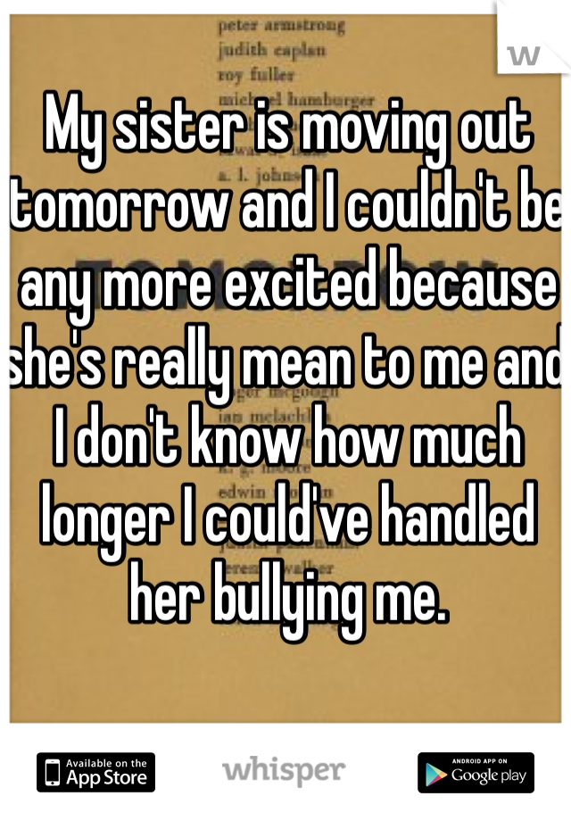 My sister is moving out tomorrow and I couldn't be any more excited because she's really mean to me and I don't know how much longer I could've handled her bullying me.