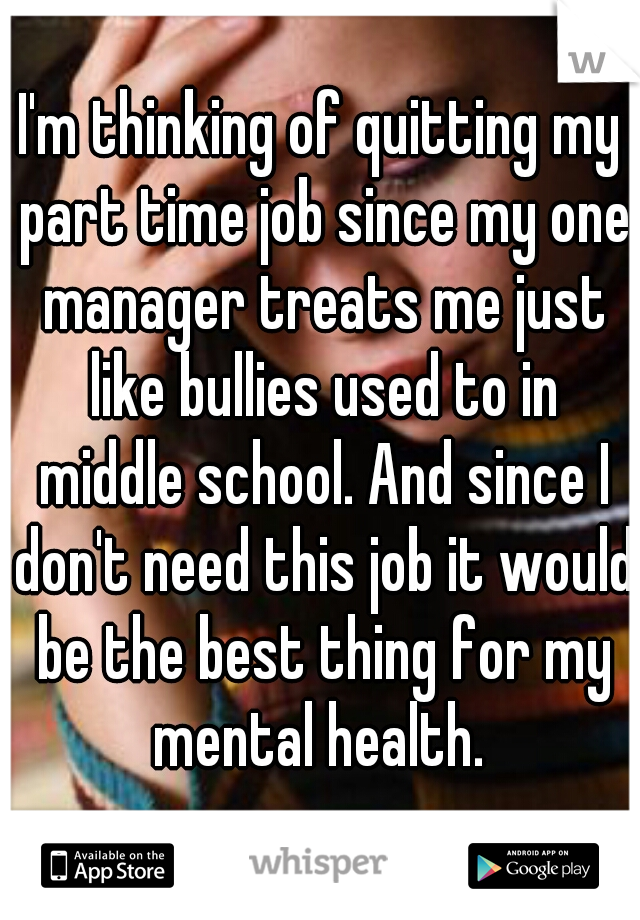 I'm thinking of quitting my part time job since my one manager treats me just like bullies used to in middle school. And since I don't need this job it would be the best thing for my mental health.