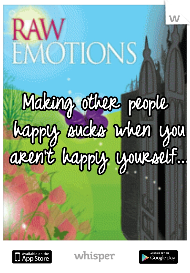 Making other people happy sucks when you aren't happy yourself...