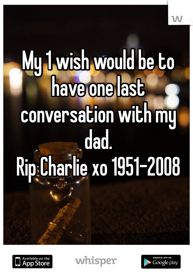 My 1 wish would be to have one last conversation with my dad.  Rip Charlie xo 1951-2008
