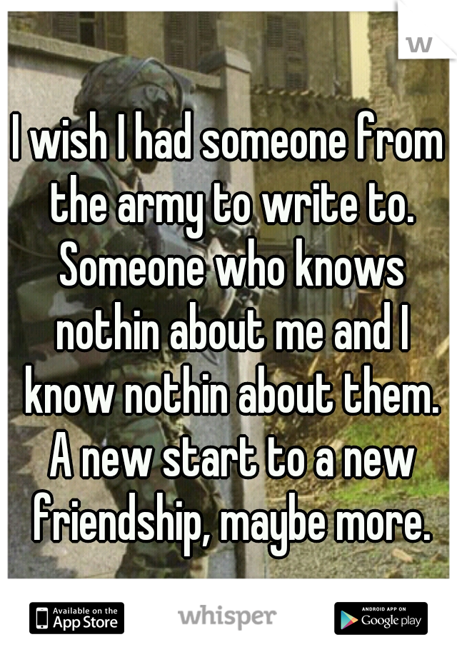 I wish I had someone from the army to write to. Someone who knows nothin about me and I know nothin about them. A new start to a new friendship, maybe more.