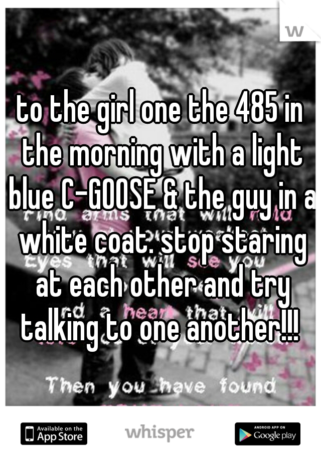 to the girl one the 485 in the morning with a light blue C-GOOSE & the guy in a white coat. stop staring at each other and try talking to one another!!!