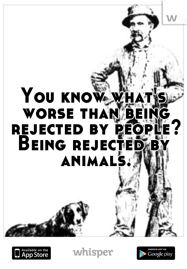 You know what's worse than being rejected by people?  Being rejected by animals.