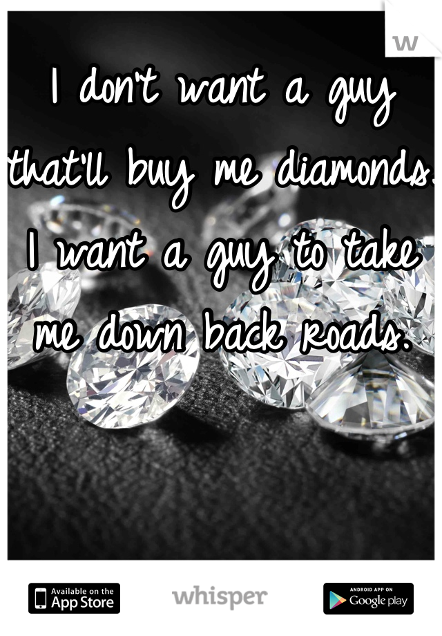 I don't want a guy that'll buy me diamonds. I want a guy to take me down back roads.