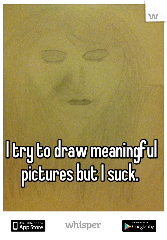 I try to draw meaningful pictures but I suck.