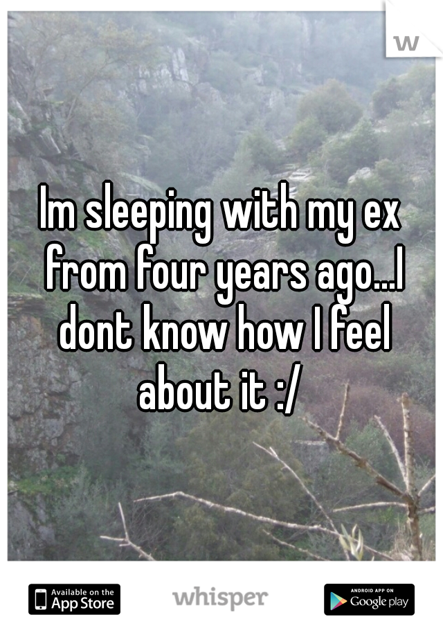 Im sleeping with my ex from four years ago...I dont know how I feel about it :/