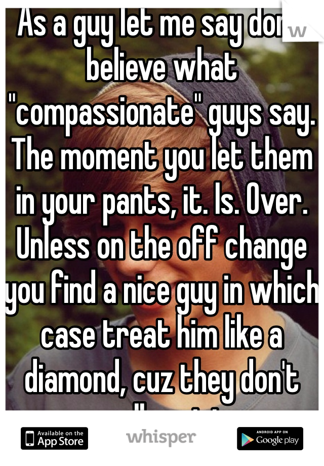 "As a guy let me say don't believe what ""compassionate"" guys say. The moment you let them in your pants, it. Is. Over. Unless on the off change you find a nice guy in which case treat him like a diamond, cuz they don't really exist."