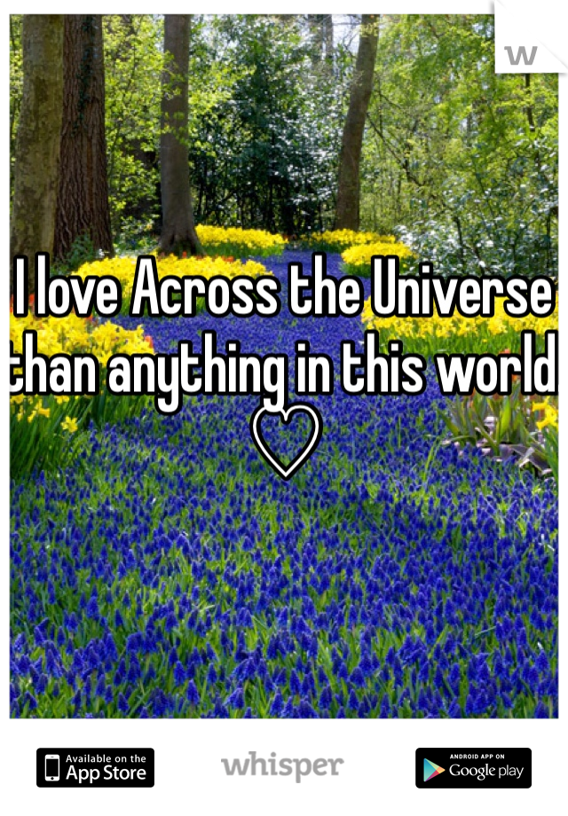 I love Across the Universe than anything in this world. ♡