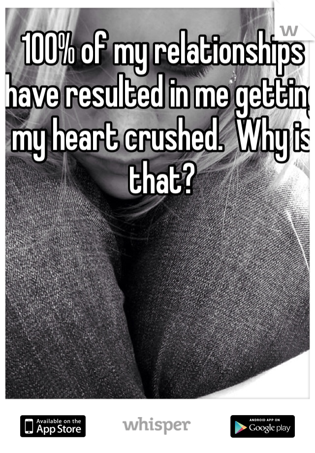 100% of my relationships have resulted in me getting my heart crushed.  Why is that?