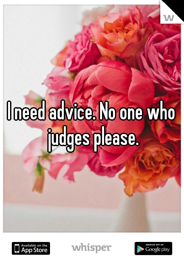 I need advice. No one who judges please.