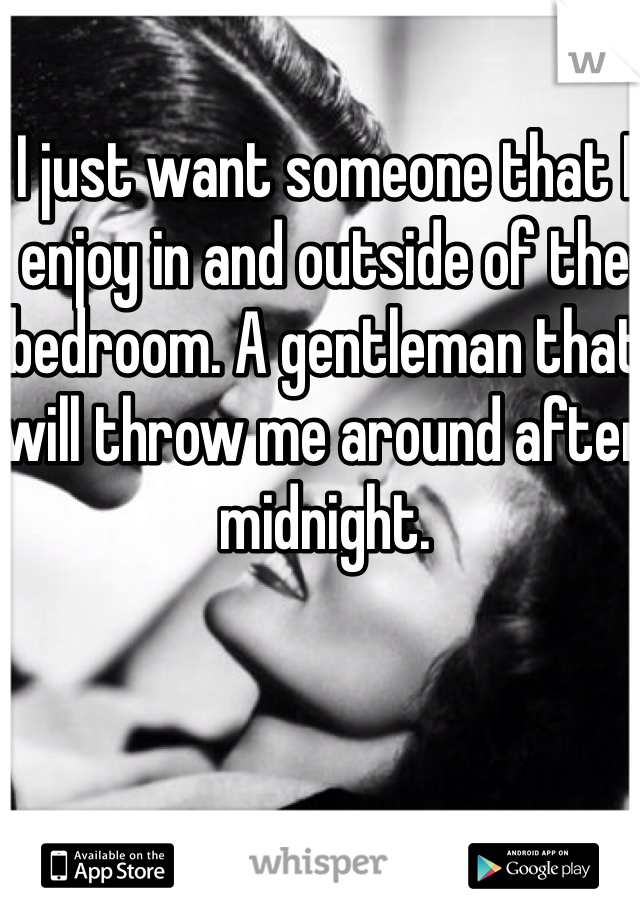 I just want someone that I enjoy in and outside of the bedroom. A gentleman that will throw me around after midnight.