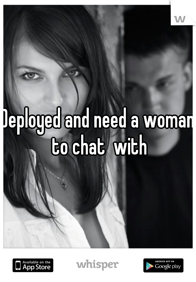 Deployed and need a woman to chat  with