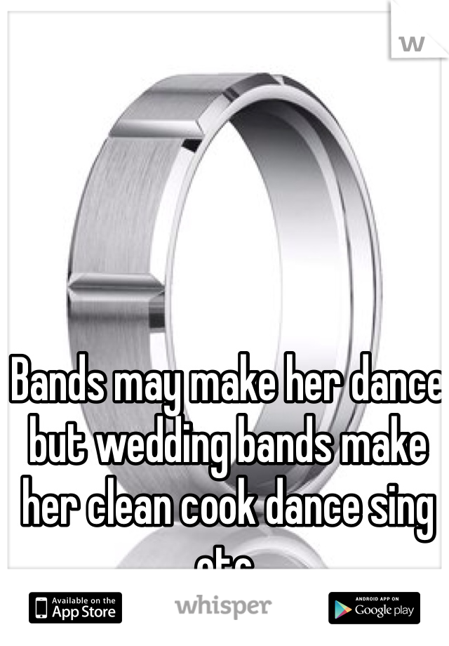 Bands may make her dance but wedding bands make her clean cook dance sing etc.