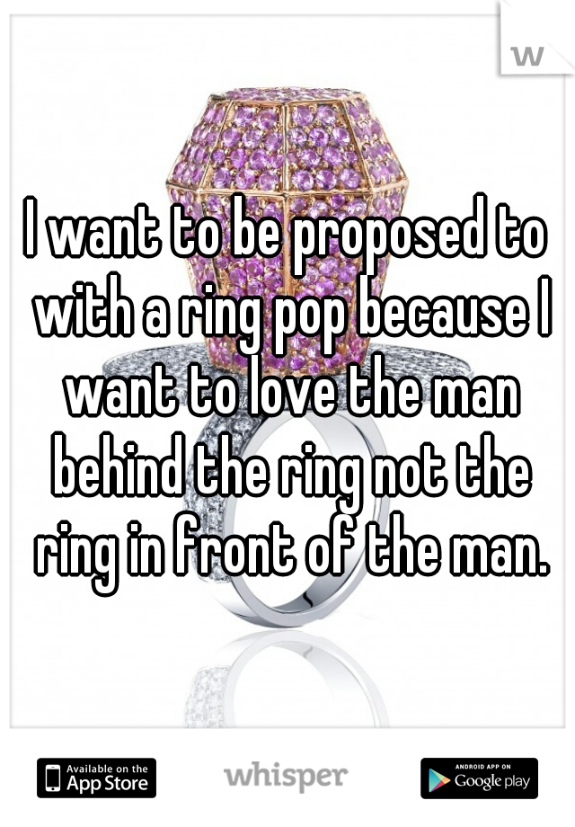 I want to be proposed to with a ring pop because I want to love the man behind the ring not the ring in front of the man.