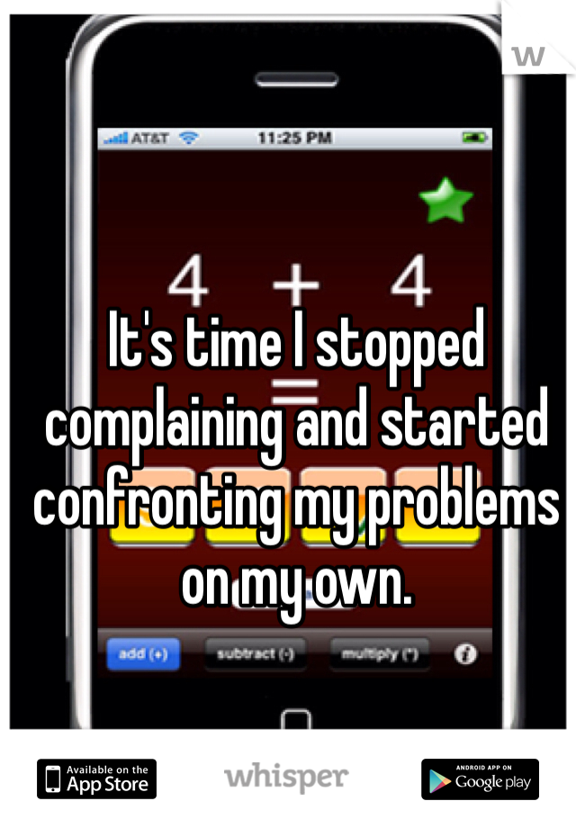 It's time I stopped complaining and started confronting my problems on my own.