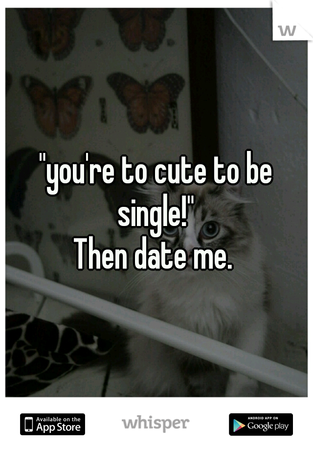 """""""you're to cute to be single!""""  Then date me."""