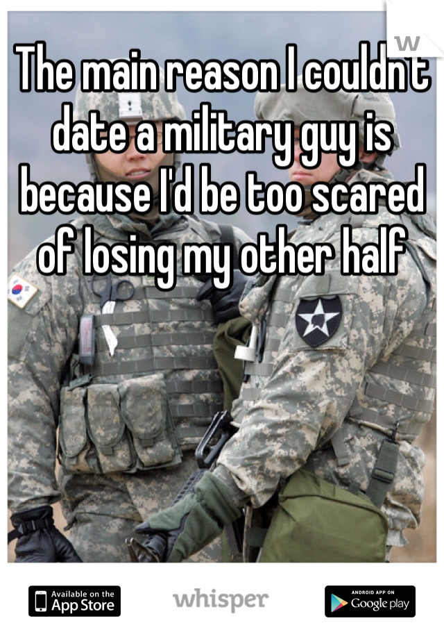 The main reason I couldn't date a military guy is because I'd be too scared of losing my other half